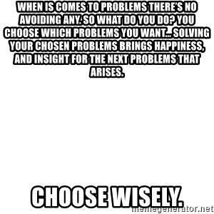 Blank Meme - When is comes to problems there's no avoiding any. So what do you do? You choose which problems you want... Solving your chosen problems brings happiness, and insight for the next problems that arises.  Choose Wisely.