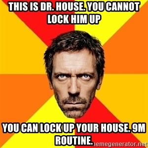 Diagnostic House - this is dr. house. you cannot lock him up you can lock up your house. 9m routine.