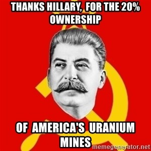 Stalin Says - thanks Hillary,  for the 20% ownership of  america's  uranium  mines