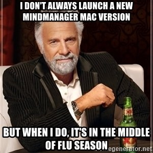 The Most Interesting Man In The World - I don't always launch a new MindManager Mac version But when I do, it's in the middle of flu season