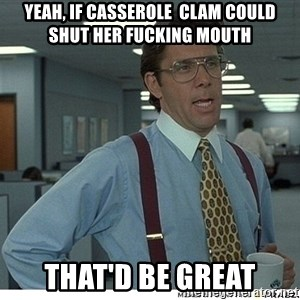 Yeah If You Could Just - Yeah, if Casserole  Clam could shut her fucking mouth That'd be great