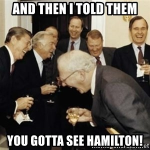 laughing reagan  - And then I told them you gotta see hamilton!