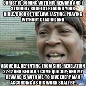 Xbox one aint nobody got time for that shit. - Christ is coming with his reward and I strongly suggest reading your Bible/book of the law, fasting, praying without ceasing and above all repenting from sins. Revelation 22:12 And behold, I come quickly; and my reward is with me, to give every man according as his work shall be.