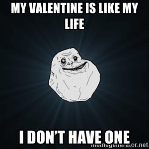 Forever Alone - My valentine is like my life I don't have one