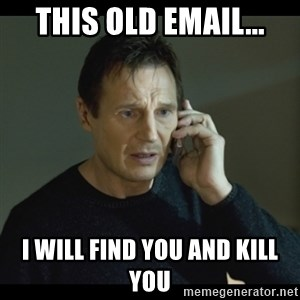 I will Find You Meme - This old email... I will find you and kill you