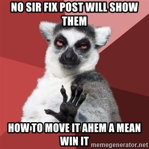 Chill Out Lemur - NO Sir Fix Post will show them How to move it ahem a mean win it