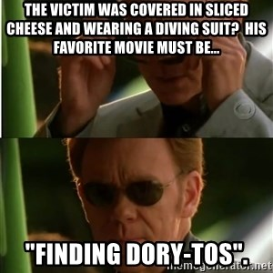 "Csi - The victim was covered in sliced cheese and wearing a diving suit?  His favorite movie must be...  ""Finding Dory-tos""."