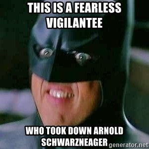 Goddamn Batman - this is a fearless vigilantee who took down Arnold Schwarzneager