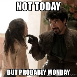 Not today arya - not today but probably monday