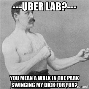 overly manly man - ---Uber Lab?--- You mean a walk in the park swinging my dick for fun?
