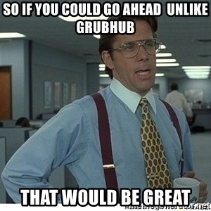 That would be great - So if you could go ahead  UNLIKE GRUBHUB THAT WOULD BE GREAT