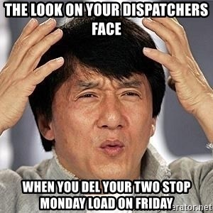Confused Jackie Chan - The look on your dispatchers face  When you del your two stop Monday load on Friday