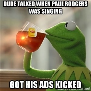 Kermit The Frog Drinking Tea - Dude talked when Paul Rodgers was singing Got his ads kicked