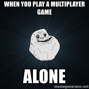 Forever Alone - When you play a multiplayer game Alone