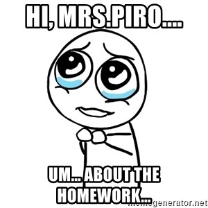 pleaseguy  - Hi, Mrs.Piro.... Um... About the HOMEWORK...