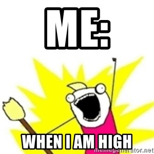 x all the y - ME: WHEN I AM HIGH