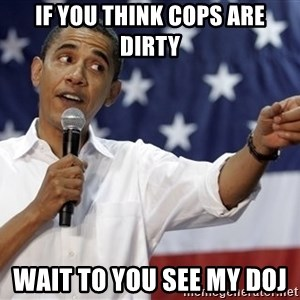 Obama You Mad - If you think cops are dirty Wait to you see my doj