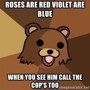 Pedobear - roses are red violet are blue  when you see him call the cop's too