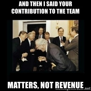 Rich Men Laughing - and then i said your contribution to the team matters, not revenue