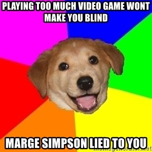 Advice Dog - playing too much video game wont make you blind marge simpson lied to you