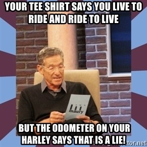 maury povich lol - your tee shirt says you live to ride and ride to live   but the odometer on your Harley says that is a lie!