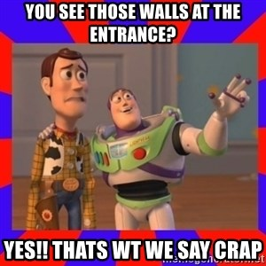 Everywhere - You see those walls at the entrance? Yes!! Thats wt we say Crap