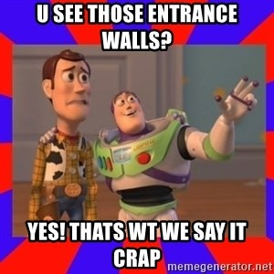 Everywhere - U see those entrance walls? Yes! Thats wt we say it crap