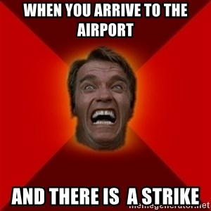 Angry Arnold - When you arrive to the airport  and there is  a strike