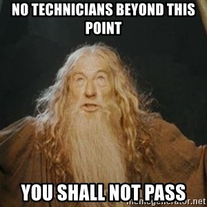 You shall not pass - NO technicians beyond this point you shall not pass