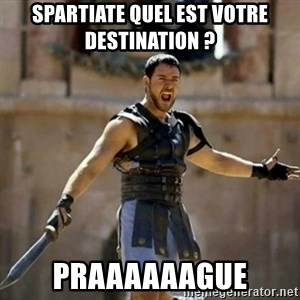 GLADIATOR - Spartiate Quel est votre destination ? PRAAAAAAGUE