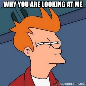 Futurama Fry - Why you are looking at me