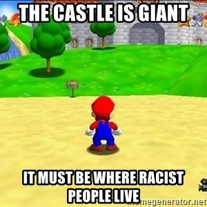 Mario looking at castle - the castle is giant it must be where racist people live