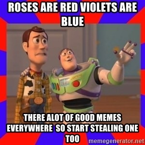Everywhere - roses are red violets are blue there alot of good memes everywhere  so start stealing one too