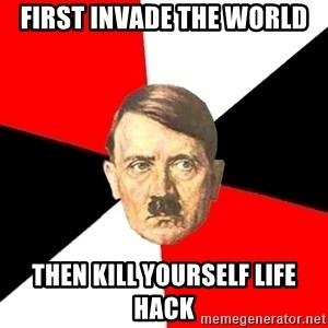 Advice Hitler - First Invade the world Then kill yourself life hack