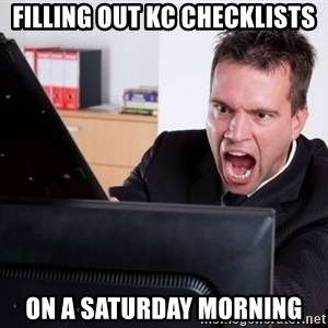Angry Computer User - Filling out KC checklists on a saturday morning