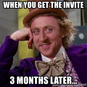Willy Wonka - When you get the invite  3 months later...