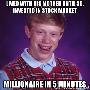 Bad Luck Brian - Lived with his mother until 30, invested in stock market Millionaire in 5 minutes