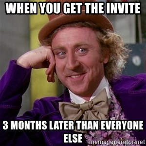 Willy Wonka - When you get the invite  3 months later than everyone else