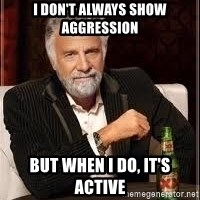 I don't always guy meme - I don't always show aggression But when I do, it's active