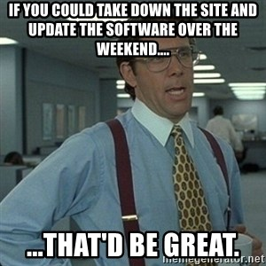 Yeah that'd be great... - If you could take down the site and update the software over the weekend.... ...that'd be great.