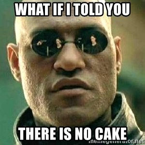 What if I told you / Matrix Morpheus - What if I told you there is no cake