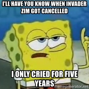 Tough Spongebob - I'll have you know when Invader Zim got cancelled I only cried for five years