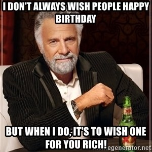 The Most Interesting Man In The World - I don't always wish people Happy Birthday But when I do, it's to wish one for you Rich!