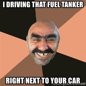 Provincial Man - i driving that fuel tanker right next to your car