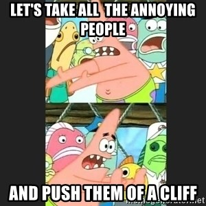 Pushing Patrick - let's take all  the annoying people and push them of a cliff