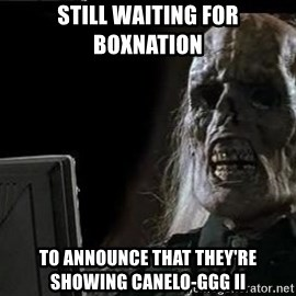 OP will surely deliver skeleton - still waiting for boxnation to announce that they're showing canelo-ggg II