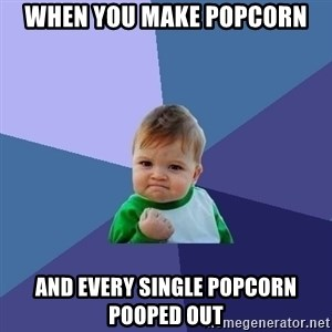 Success Kid - When you make popcorn And every single popcorn pooped out