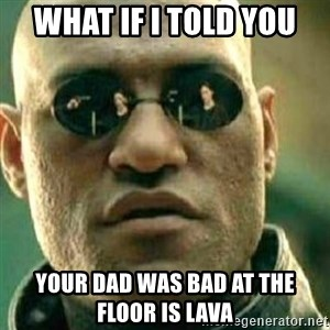 What If I Told You - What if i told you  Your dad was bad at the floor is lava