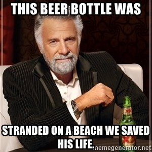 The Most Interesting Man In The World - This beer bottle was  Stranded on a beach we saved his life.