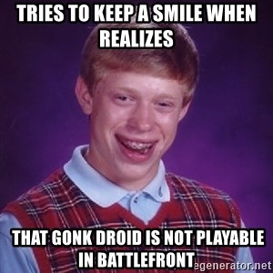 Bad Luck Brian - Tries to keep a smile When realizes  that gonk droid Is not playable in battlefront